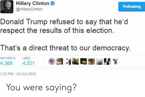 Donald Trump, Hillary Clinton, and Respect: Hillary Clinton  @HillaryClinton  Following  Donald Trump refused to say that he'd  respect the results of this election  That's a direct threat to our democracy.  RETWEETS LIKES  4,368 4,521  1:53 PM-24 Oct 2016 You were saying?
