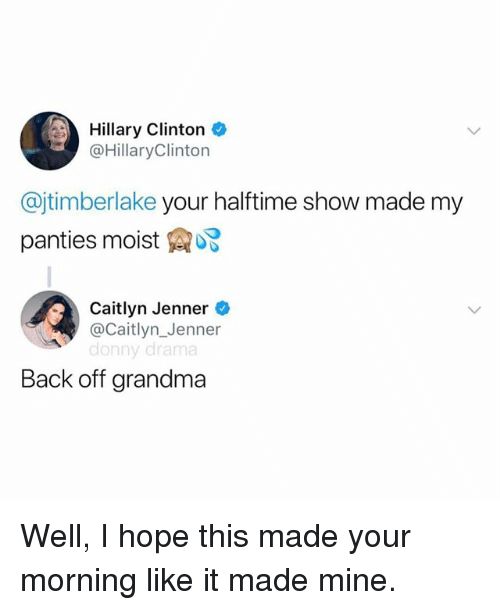 Caitlyn Jenner, Grandma, and Hillary Clinton: Hillary Clinton *  @HillaryClinton  @jtimberlake your halftime show made my  panties moist  Caitlyn Jenner  @Caitlyn_Jenner  donny drama  Back off grandma Well, I hope this made your morning like it made mine.