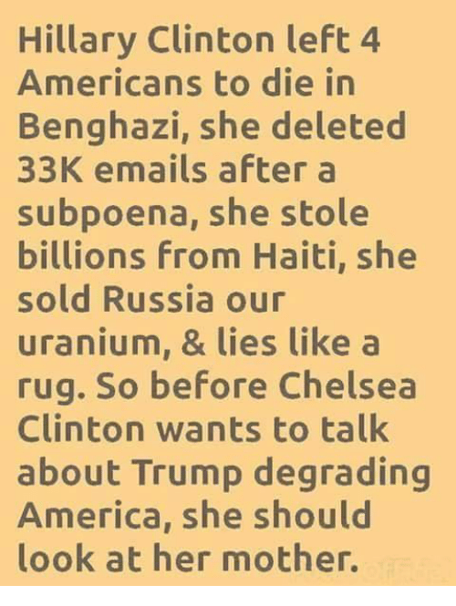 uranium: Hillary Clinton left 4  Americans to die in  Benghazi, she deleted  33K emails after a  subpoena, she stole  billions From Haiti, she  sold Russia our  uranium, & lies like a  rug. So before Chelsea  Clinton wants to talk  about Trump degrading  America, she should  look at her mother.