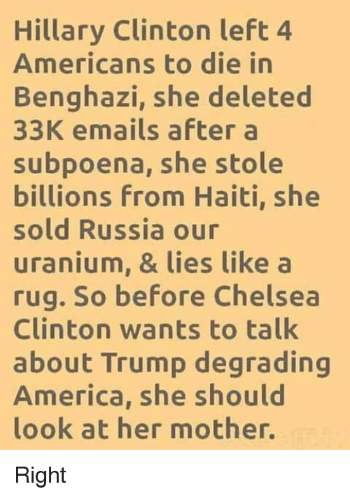 uranium: Hillary Clinton left 4  Americans to die in  Benghazi, she deleted  33K emails after a  subpoena, she stole  billions From Haiti, she  sold Russia our  uranium, & lies like a  rug. So before Chelsea  Clinton wants to talk  about Trump degrading  America, she should  look at her mother. Right