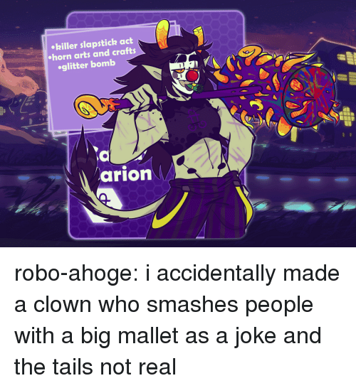 Crafts: hiller slapstick act  horn arts and crafts  oglitter bomb  arion robo-ahoge: i accidentally made a clown who smashes people with a big mallet as a joke and the tails not real
