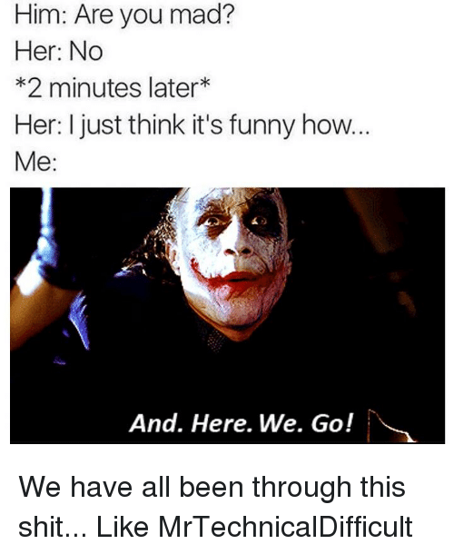 And Here We Go: Him: Are you mad?  Her: No  *2 minutes later  Her: I just think it's funny how...  Me  And. Here. We. Go! We have all been through this shit...  Like MrTechnicalDifficult
