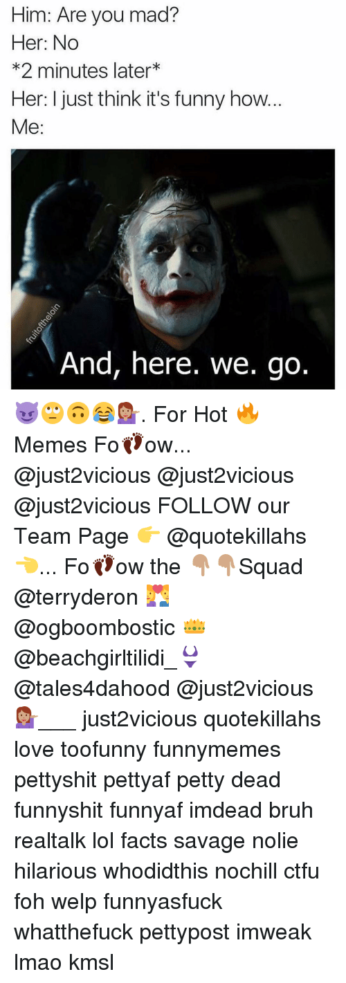 And Here We Go: Him: Are you mad?  Her: No  *2 minutes later  Her: I just think it's funny how  Me  And, here. We go 😈🙄🙃😂💁🏽. For Hot 🔥Memes Fo👣ow... @just2vicious @just2vicious @just2vicious FOLLOW our Team Page 👉 @quotekillahs👈... Fo👣ow the 👇🏽👇🏽Squad @terryderon 💑 @ogboombostic 👑 @beachgirltilidi_👙 @tales4dahood @just2vicious 💁🏽___ just2vicious quotekillahs love toofunny funnymemes pettyshit pettyaf petty dead funnyshit funnyaf imdead bruh realtalk lol facts savage nolie hilarious whodidthis nochill ctfu foh welp funnyasfuck whatthefuck pettypost imweak lmao kmsl