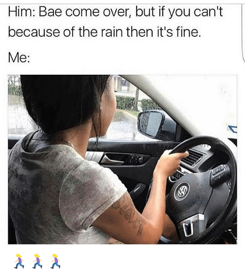 Bae, Come Over, and Memes: Him: Bae come over, but if you can't  because of the rain then it's fine.  Me: 🏃🏼♀️🏃🏼♀️🏃🏼♀️