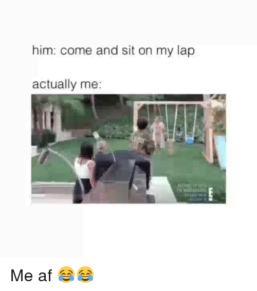 Af, Funny, and Him: him: come and sit on my lap  actually me: Me af 😂😂