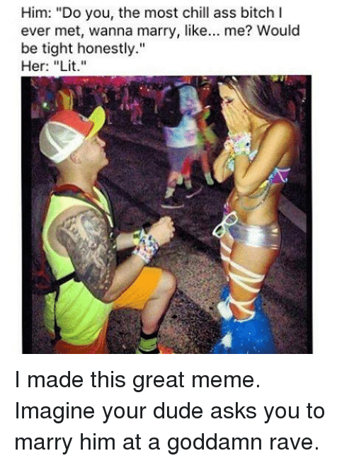 """raves: Him: """"Do you, the most chill ass bitch I  ever met, wanna marry, like  me? Would  be tight honestly.""""  Her: """"Lit."""" I made this great meme. Imagine your dude asks you to marry him at a goddamn rave."""