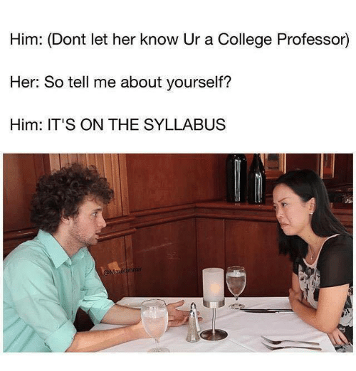 College, Her, and Him: Him: (Dont let her know Ur a College Professor)  Her: So tell me about yourself?  Him: IT'S ON THE SYLLABUS