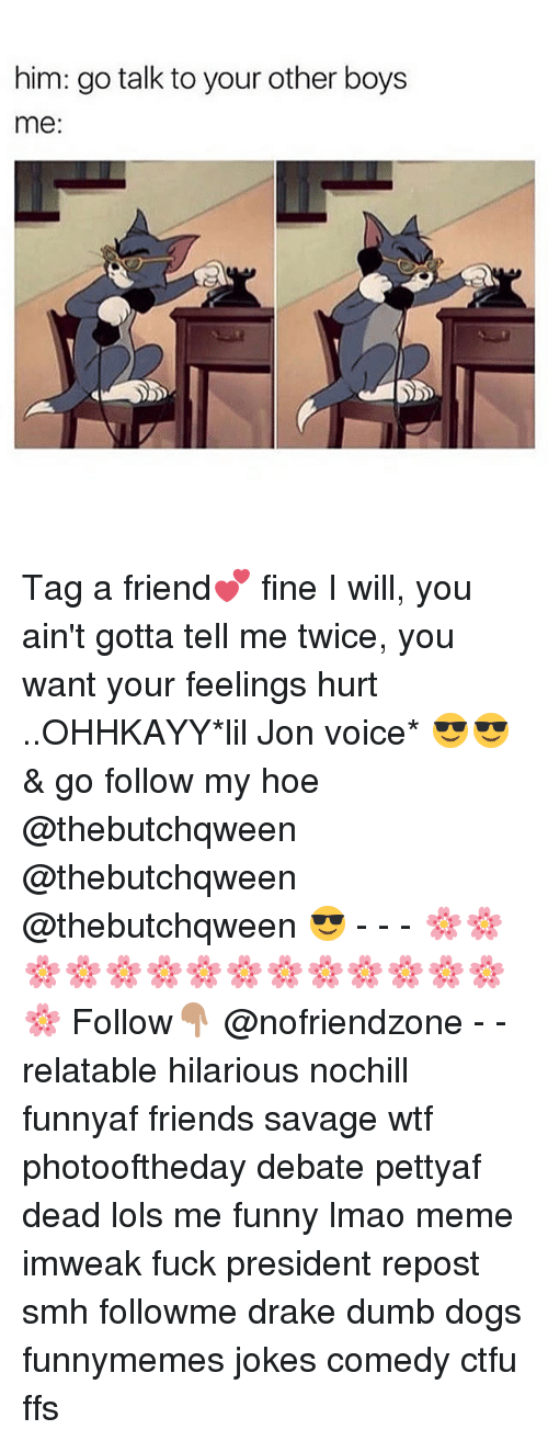 Lil Jon: him: go talk to your other boys  me: Tag a friend💕 fine I will, you ain't gotta tell me twice, you want your feelings hurt ..OHHKAYY*lil Jon voice* 😎😎 & go follow my hoe @thebutchqween @thebutchqween @thebutchqween 😎 - - - 🌸🌸🌸🌸🌸🌸🌸🌸🌸🌸🌸🌸🌸🌸🌸 Follow👇🏽 @nofriendzone - - relatable hilarious nochill funnyaf friends savage wtf photooftheday debate pettyaf dead lols me funny lmao meme imweak fuck president repost smh followme drake dumb dogs funnymemes jokes comedy ctfu ffs
