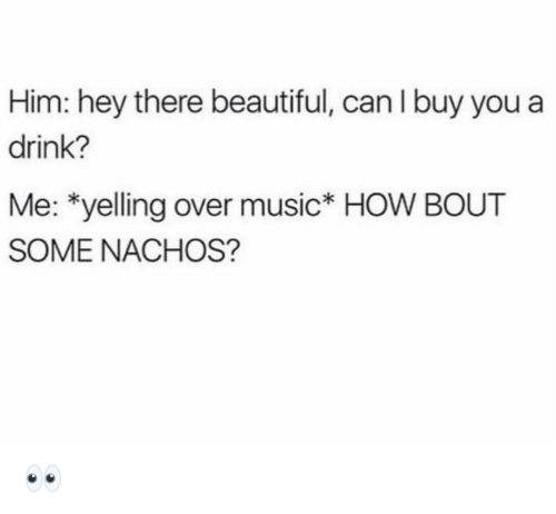 nachos: Him: hey there beautiful, can I buy you a  drink?  Me: *yelling over music* HOW BOUT  SOME NACHOS? 👀