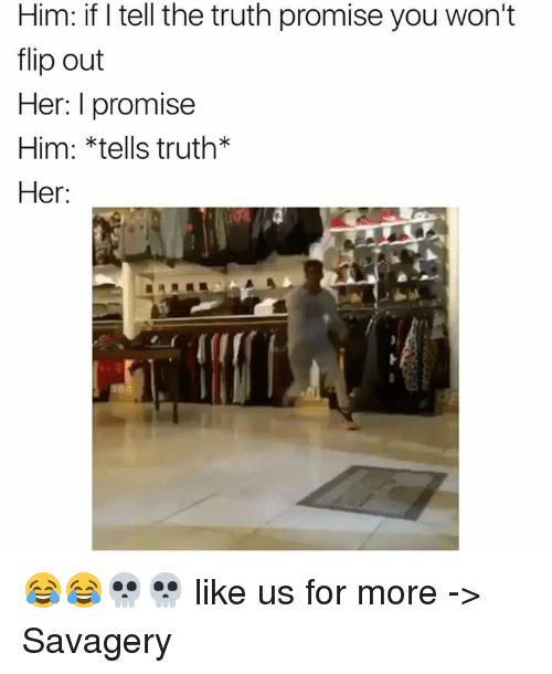 flipping out: Him: if I tell the truth promise you won't  flip out  Her: I promise  Him: *tells truth  Her: 😂😂💀💀 like us for more -> Savagery