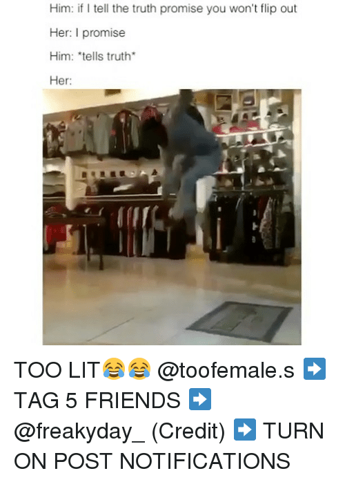 flipping out: Him: if l tell the truth promise you won't flip out  Her: I promise  Him: tells truth  Her: TOO LIT😂😂 @toofemale.s ➡️ TAG 5 FRIENDS ➡️ @freakyday_ (Credit) ➡️ TURN ON POST NOTIFICATIONS