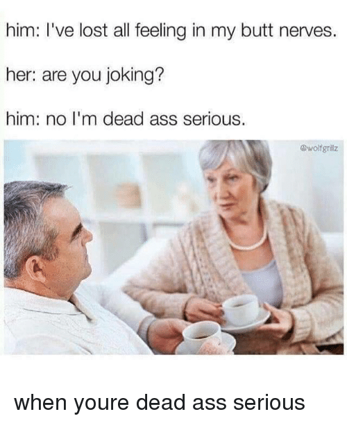 In My Butt: him: I've lost all feeling in my butt nerves.  her: are you joking?  him: no I'm dead ass serious.  @wolfgrillz when youre dead ass serious