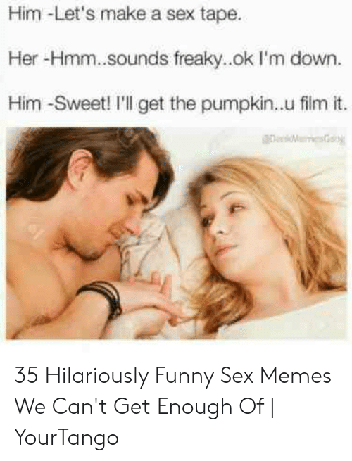 Funny Sex Memes: Him -Let's make a sex tape.  Her -Hmm..sounds freaky..ok l'm down.  Him -Sweet! I'll get the pumpkin.u film it. 35 Hilariously Funny Sex Memes We Can't Get Enough Of | YourTango