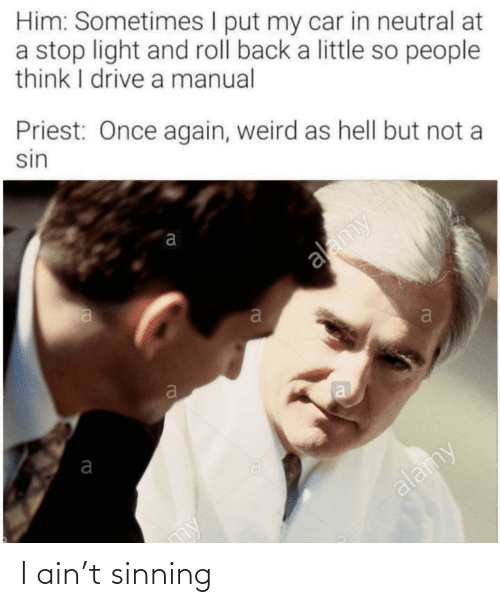 Think I: Him: Sometimes I put my car in neutral at  a stop light and roll back a little so people  think I drive a manual  Priest: Once again, weird as hell but not a  sin  alamy  alamy  my I ain't sinning