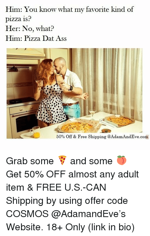 Ass, Dat Ass, and Memes: Him: You know what my favorite kind of  pizza 1s  Her: No, what?  Him: Pizza Dat Ass  50% Off & Free Shipping @Adam AndEve.com Grab some 🍕 and some 🍑 Get 50% OFF almost any adult item & FREE U.S.-CAN Shipping by using offer code COSMOS @AdamandEve's Website. 18+ Only (link in bio)