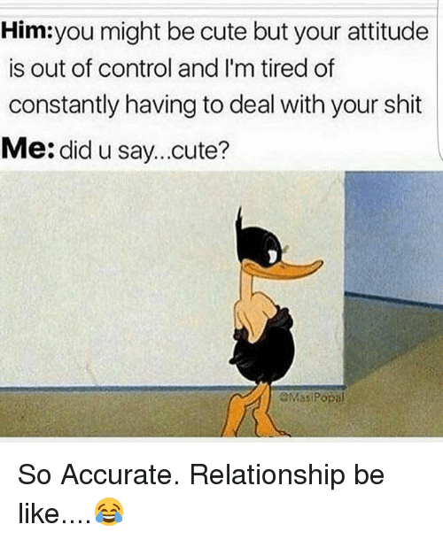 Relationships Be Like: Him you might be cute but your attitude  is out of control and I'm tired of  constantly having to deal with your shit  Me: did u say...cute?  aMasi Popal So Accurate. Relationship be like....😂
