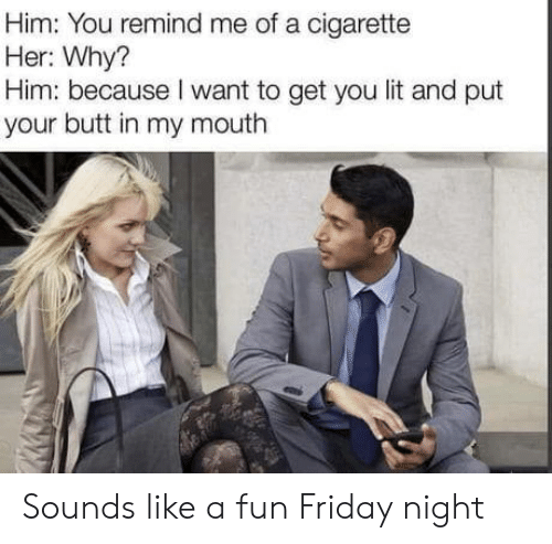 Butt, Friday, and Lit: Him: You remind me of a cigarette  Her: Why?  Him: because I want to get you lit and put  your butt in my mouth Sounds like a fun Friday night