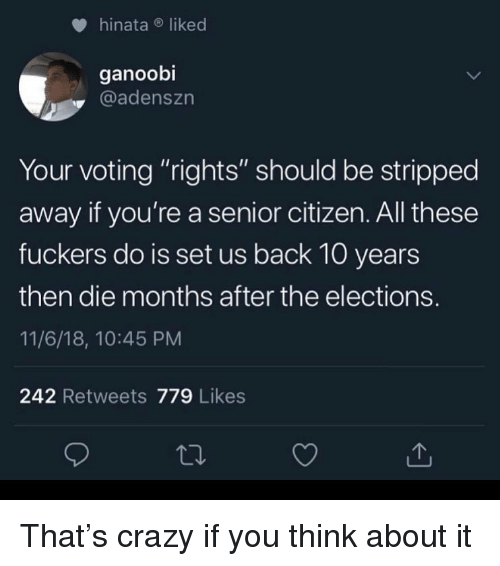 """Voting Rights: hinataliked  ganoobi  @adenszn  Your voting """"rights"""" should be stripped  away if you're a senior citizen. All these  fuckers do is set us back 10 years  then die months after the elections.  11/6/18, 10:45 PM  242 Retweets 779 Likes That's crazy if you think about it"""