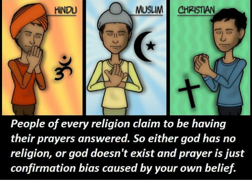 Confirmation Bias: HINDU  MUSLIM CHRISTIAN  People of every religion claim to be having  their prayers answered. So either god has no  religion, or god doesn't exist and prayer is just  confirmation bias caused by your own belief.