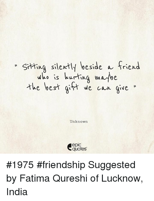 India, Quotes, and Friendship: hing silently beside a friend  thebest git ecan gve  who is hurtina mabe  e ye  Unknown  epic  quotes #1975 #friendship Suggested by Fatima Qureshi of Lucknow, India