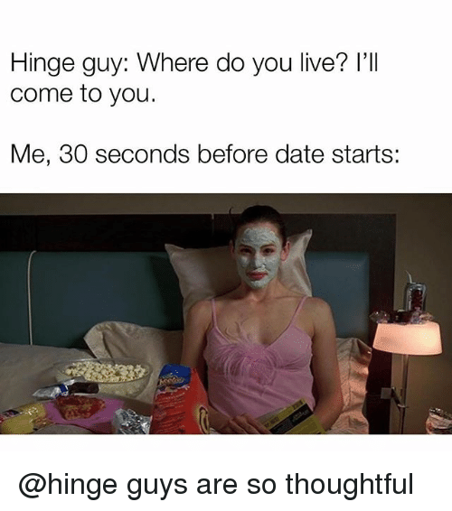 Date, Live, and Girl Memes: Hinge guy: Where do you live? l'II  come to you.  Me, 30 seconds before date starts: @hinge guys are so thoughtful