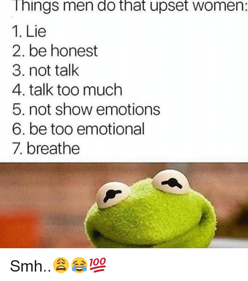 Smh, Too Much, and Women: hings men do that upset women:  1. Lie  2. be honest  3. not talk  4. talk too much  5. not show emotions  6. be too emotional  7. breathe Smh..😩😂💯