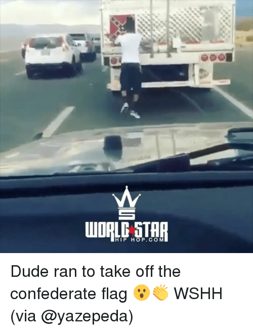 Confederate Flag, Dude, and Memes: HIP HOP.COM Dude ran to take off the confederate flag 😮👏 WSHH (via @yazepeda)