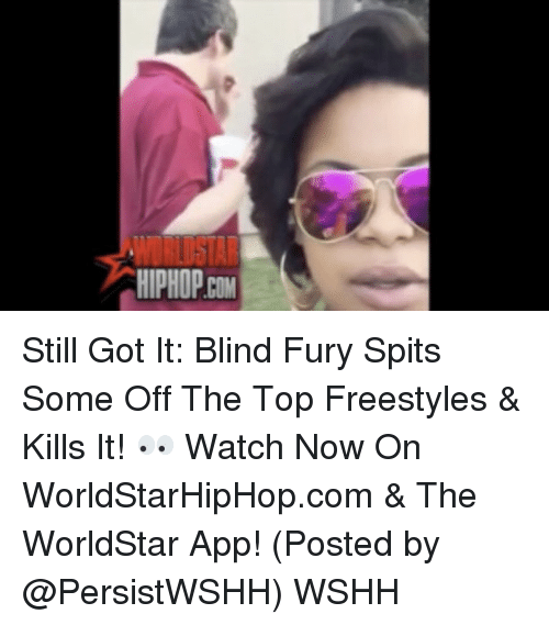 Freestyling, Memes, and Worldstar: HIPHOPCOM Still Got It: Blind Fury Spits Some Off The Top Freestyles & Kills It! 👀 Watch Now On WorldStarHipHop.com & The WorldStar App! (Posted by @PersistWSHH) WSHH