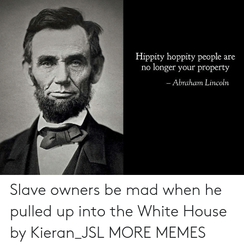 Abraham Lincoln: Hippity hoppity people are  no longer your property  Abraham Lincoln Slave owners be mad when he pulled up into the White House by Kieran_JSL MORE MEMES