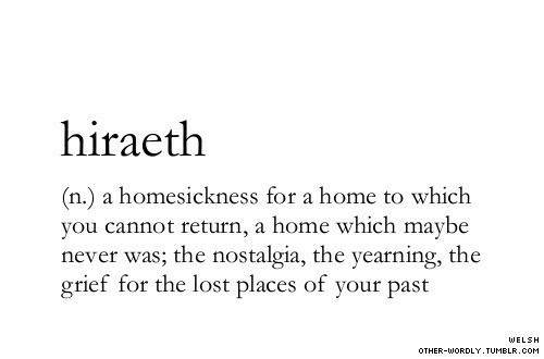 nostalgia: hiraeth  (n.) a homesickness for a home to which  you cannot return, a home which maybe  never was; the nostalgia, the yearning, the  grief for the lost places of your past  WELSH  OTHER-WORDLY. TUMBLR.COM