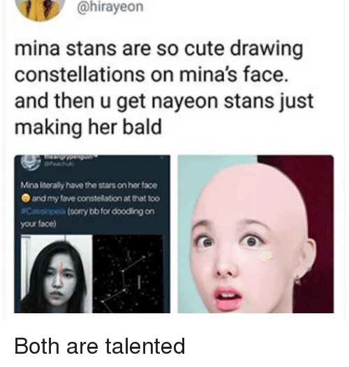 Stans: @hirayeon  mina stans are so cute drawing  constellations on mina's face.  and then u get nayeon stans just  making her bald  Mina liserally have the stars on her face  and my fave constellation at that too  Cassiopeia (sorry bb for dooding on  your face) Both are talented