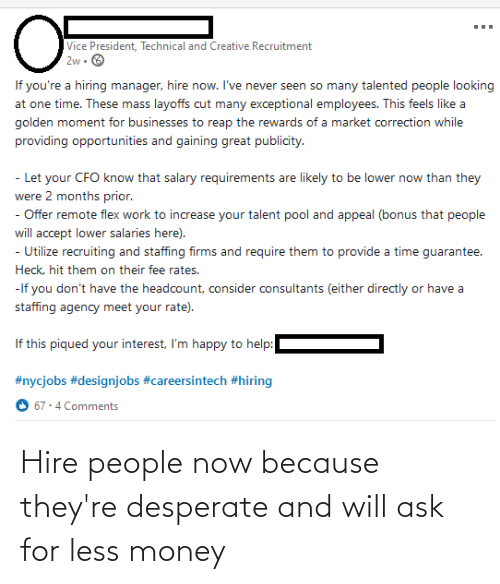 hire: Hire people now because they're desperate and will ask for less money