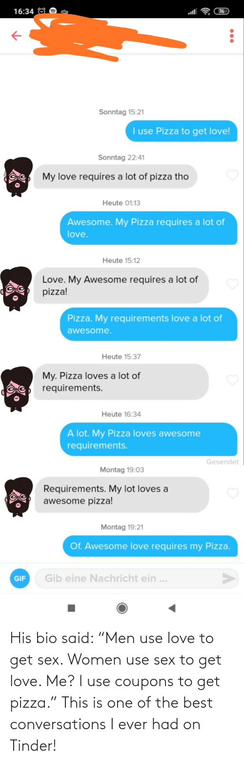"one of the best: His bio said: ""Men use love to get sex. Women use sex to get love. Me? I use coupons to get pizza."" This is one of the best conversations I ever had on Tinder!"