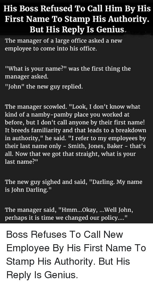 """Genius, Office, and Okay: His Boss Refused To Call Him By His  First Name To Stamp His Authority.  But His Reply Is Genius  The manager of a large office asked a new  employee to come into his office.  """"What is your name?"""" was the first thing the  manager asked  """"John"""" the new guy replied.  The manager scowled,"""" Look, I don't know what  kind of a namby-pamby place you worked at  before, but I don't call anyone by their first name!  It breeds familiarity and that leads to a breakdown  in authority,"""" he said. """"I refer to my employees by  their last name only - Smith, Jones, Baker that's  all. Now that we got that straight, what is your  last name?""""""""  The new guy sighed and said, """"Darling. My name  is John Darling.""""  The manager said, """"Hmm...Okay, ...Well John,  perhaps it is time we changed our policy...."""" <p>Boss Refuses To Call New Employee By His First Name To Stamp His Authority. But His Reply Is Genius.</p>"""