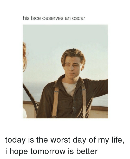 the worst day of my life: his face deserves an oscar today is the worst day of my life, i hope tomorrow is better