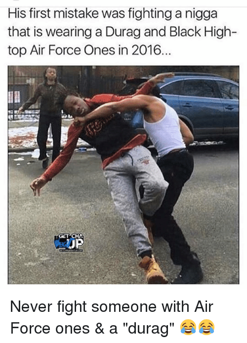 "air force one: His first mistake was fighting a nigga  that is wearing a Durag and Black High-  top Air Force Ones in 2016  GET CHA Never fight someone with Air Force ones & a ""durag"" 😂😂"