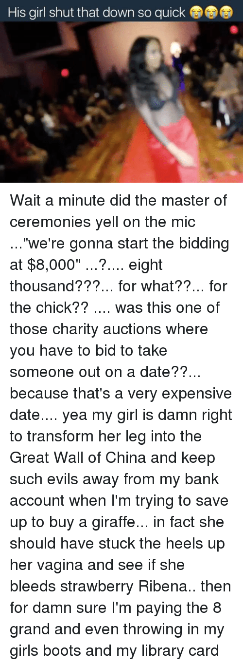 """the-great-wall: His girl shut that down so quick Wait a minute did the master of ceremonies yell on the mic ...""""we're gonna start the bidding at $8,000"""" ...?.... eight thousand???... for what??... for the chick?? .... was this one of those charity auctions where you have to bid to take someone out on a date??... because that's a very expensive date.... yea my girl is damn right to transform her leg into the Great Wall of China and keep such evils away from my bank account when I'm trying to save up to buy a giraffe... in fact she should have stuck the heels up her vagina and see if she bleeds strawberry Ribena.. then for damn sure I'm paying the 8 grand and even throwing in my girls boots and my library card"""