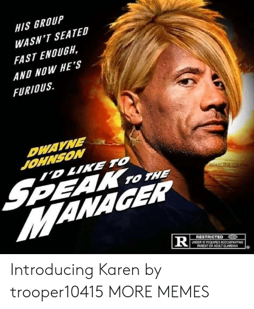 Dank, Dwayne Johnson, and Memes: HIS GROUP  WASN'T SEATED  FAST ENOUGH,  AND NOW HE'S  FURIOUS  DWAYNE  JOHNSON  ID LIKE TO  S  MANAGER  PEAK TO THE  adam.the.creater  RESTRICTED  UNDER 17 REQUIRES ACCOMPANYING  PARENT OR ADULTGUARDIAN  TR Introducing Karen by trooper10415 MORE MEMES