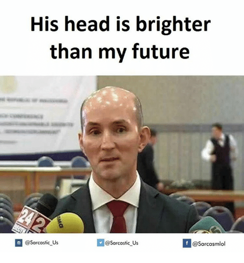 Sarcasting: His head is brighter  than my future  If @Sarcasmlol  @Sarcastic Us  @Sarcastic Us