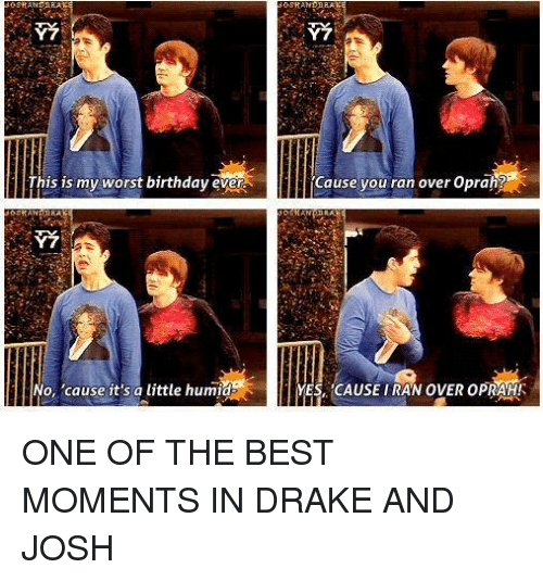 Worst Birthday: his is my worst birthday evena  No, 'cause it's a little humid  Cause you ran over Oprah?  YES CAUSE IRAN OVER OPRAH! ONE OF THE BEST MOMENTS IN DRAKE AND JOSH