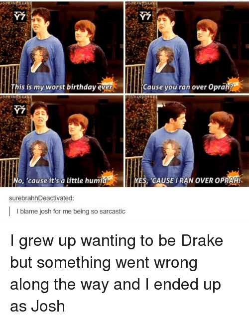 Worst Birthday: his is my worst birthday ever.  Cause you ran over opran7  No, 'cause it's a little humid  ES, CAUSE TARANOVER OPRAH!  surebrahhDeactivated  I I blame josh for me being so sarcastic I grew up wanting to be Drake but something went wrong along the way and I ended up as Josh