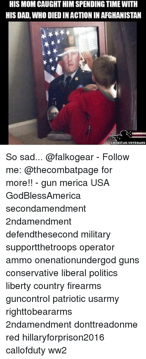 Dieded: HIS MOM CAUGHT HIM SPENDING TIME WITH  HIS DAD, WHO DIED IN ACTION IN AFGHANISTAN  MERICAN VETERANS So sad... @falkogear - Follow me: @thecombatpage for more!! - gun merica USA GodBlessAmerica secondamendment 2ndamendment defendthesecond military supportthetroops operator ammo onenationundergod guns conservative liberal politics liberty country firearms guncontrol patriotic usarmy righttobeararms 2ndamendment donttreadonme red hillaryforprison2016 callofduty ww2