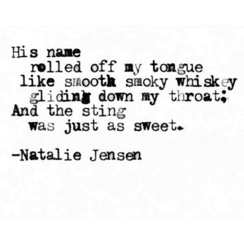 Sting, The Sting, and Whiskey: His nane  rolled off my tongue  like sinootk siaoky whiskey  smoky W  idiny down my throat;  And the sting  was Just as sweet.  -Natalie Jensen
