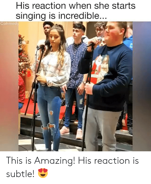 Cohmedy: His reaction when she starts  singing is incredible  Cohmedy This is Amazing! His reaction is subtle! 😍
