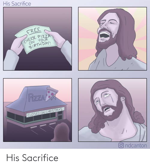 Closed: His Sacrifice  FREE  CHEESE PIZZA  ON YOUR  BIRTHDAY!  PizZA  CLOSED ON CHRISTMAS  O ndcanton His Sacrifice