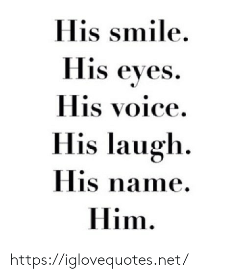 Smile, Voice, and Net: His smile  His eyes  His voice  His laugh  His name  Him https://iglovequotes.net/