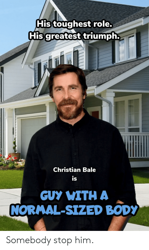 Christian Bale, Triumph, and Him: His toughest role.  His greatest triumph.  Christian Bale  is  GUY WITH A  NORMAL-SIZED BODY Somebody stop him.