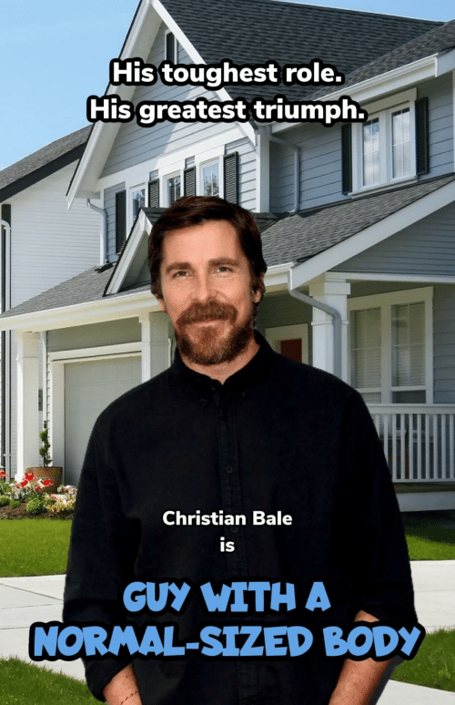 normal: His toughest role.  His greatest triumph.  Christian Bale  is  GUY WITH A  NORMAL-SIZED BODY