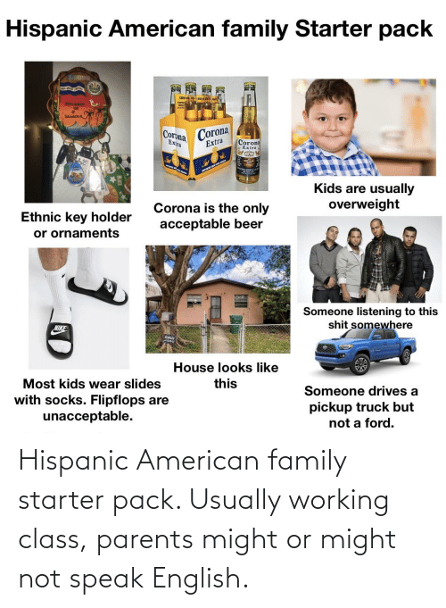 usually: Hispanic American family starter pack. Usually working class, parents might or might not speak English.