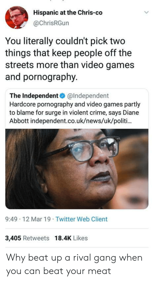 Rival: Hispanic at the Chris-co  @ChrisRGun  You literally couldn't pick two  things that keep people off the  streets more than video games  and pornography.  The Independent@Independent  Hardcore pornography and video games partly  to blame for surge in violent crime, says Diane  Abbott independent.co.uk/news/uk/politi  9:49 12 Mar 19 Twitter Web Client  3,405 Retweets 18.4K Likes Why beat up a rival gang when you can beat your meat